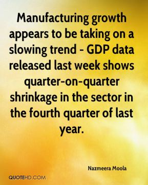 Nazmeera Moola  - Manufacturing growth appears to be taking on a slowing trend - GDP data released last week shows quarter-on-quarter shrinkage in the sector in the fourth quarter of last year.