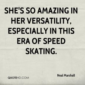 Neal Marshall  - She's so amazing in her versatility, especially in this era of speed skating.