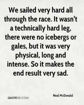 Neal McDonald  - We sailed very hard all through the race. It wasn't a technically hard leg, there were no icebergs or gales, but it was very physical, long and intense. So it makes the end result very sad.