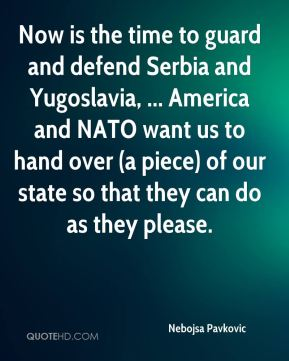 Nebojsa Pavkovic  - Now is the time to guard and defend Serbia and Yugoslavia, ... America and NATO want us to hand over (a piece) of our state so that they can do as they please.