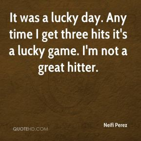 Neifi Perez  - It was a lucky day. Any time I get three hits it's a lucky game. I'm not a great hitter.