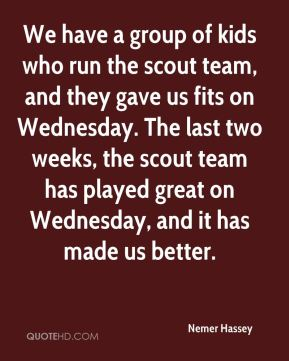 Nemer Hassey  - We have a group of kids who run the scout team, and they gave us fits on Wednesday. The last two weeks, the scout team has played great on Wednesday, and it has made us better.