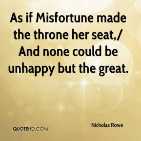 Nicholas Rowe  - As if Misfortune made the throne her seat,/ And none could be unhappy but the great.