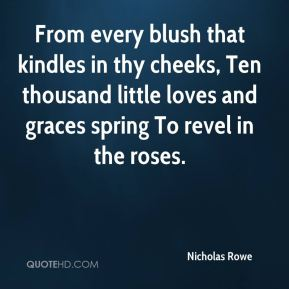 Nicholas Rowe  - From every blush that kindles in thy cheeks, Ten thousand little loves and graces spring To revel in the roses.