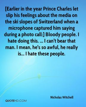 Nicholas Witchell  - [Earlier in the year Prince Charles let slip his feelings about the media on the ski slopes of Switzerland when a microphone captured him saying during a photo call:] Bloody people. I hate doing this. ... I can't bear that man. I mean, he's so awful, he really is... I hate these people.