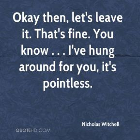 Nicholas Witchell  - Okay then, let's leave it. That's fine. You know . . . I've hung around for you, it's pointless.