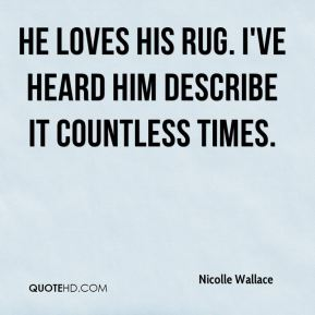 Nicolle Wallace  - He loves his rug. I've heard him describe it countless times.