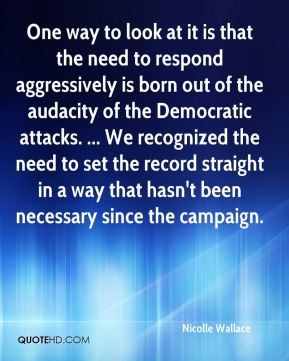 One way to look at it is that the need to respond aggressively is born out of the audacity of the Democratic attacks. ... We recognized the need to set the record straight in a way that hasn't been necessary since the campaign.