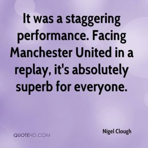 Nigel Clough  - It was a staggering performance. Facing Manchester United in a replay, it's absolutely superb for everyone.