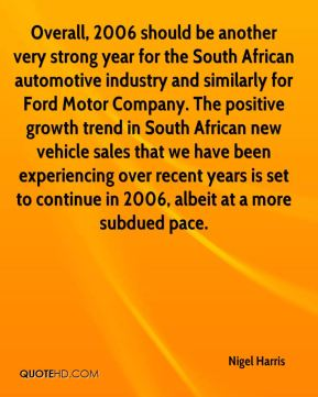Nigel Harris  - Overall, 2006 should be another very strong year for the South African automotive industry and similarly for Ford Motor Company. The positive growth trend in South African new vehicle sales that we have been experiencing over recent years is set to continue in 2006, albeit at a more subdued pace.