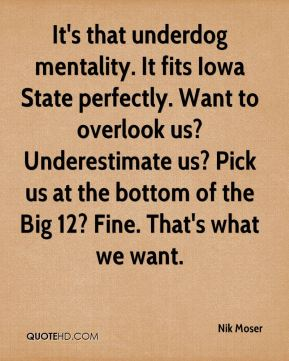 Nik Moser  - It's that underdog mentality. It fits Iowa State perfectly. Want to overlook us? Underestimate us? Pick us at the bottom of the Big 12? Fine. That's what we want.