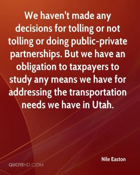 Nile Easton  - We haven't made any decisions for tolling or not tolling or doing public-private partnerships. But we have an obligation to taxpayers to study any means we have for addressing the transportation needs we have in Utah.