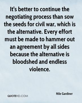 Nile Gardiner  - It's better to continue the negotiating process than sow the seeds for civil war, which is the alternative. Every effort must be made to hammer out an agreement by all sides because the alternative is bloodshed and endless violence.