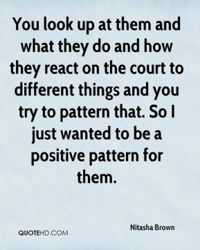 Nitasha Brown  - You look up at them and what they do and how they react on the court to different things and you try to pattern that. So I just wanted to be a positive pattern for them.