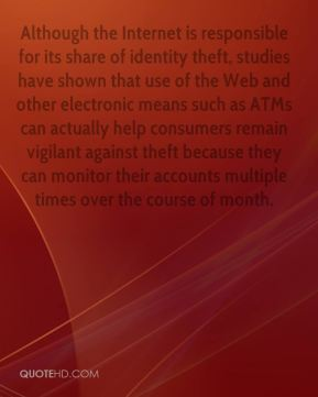 Noah Elkin  - Although the Internet is responsible for its share of identity theft, studies have shown that use of the Web and other electronic means such as ATMs can actually help consumers remain vigilant against theft because they can monitor their accounts multiple times over the course of month.