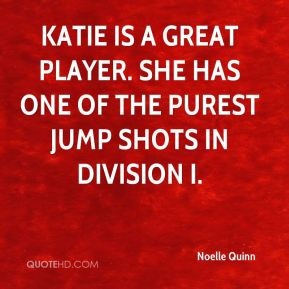 Noelle Quinn  - Katie is a great player. She has one of the purest jump shots in Division I.