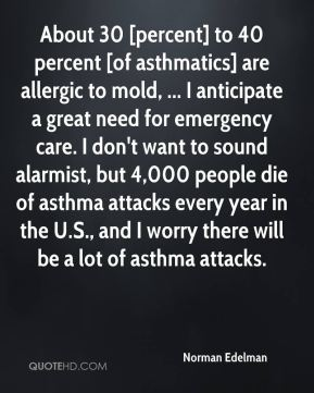 About 30 [percent] to 40 percent [of asthmatics] are allergic to mold, ... I anticipate a great need for emergency care. I don't want to sound alarmist, but 4,000 people die of asthma attacks every year in the U.S., and I worry there will be a lot of asthma attacks.
