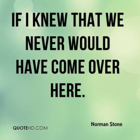 Norman Stone  - If I knew that we never would have come over here.