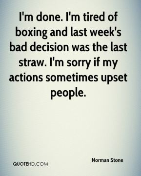 Norman Stone  - I'm done. I'm tired of boxing and last week's bad decision was the last straw. I'm sorry if my actions sometimes upset people.