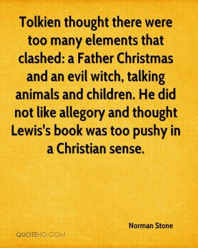 Norman Stone  - Tolkien thought there were too many elements that clashed: a Father Christmas and an evil witch, talking animals and children. He did not like allegory and thought Lewis's book was too pushy in a Christian sense.