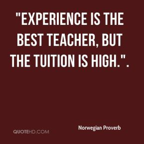 "Norwegian Proverb  - ""Experience is the best teacher, but the tuition is high.""."
