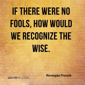 Norwegian Proverb  - If there were no fools, how would we recognize the wise.