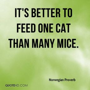 Norwegian Proverb  - It's better to feed one cat than many mice.