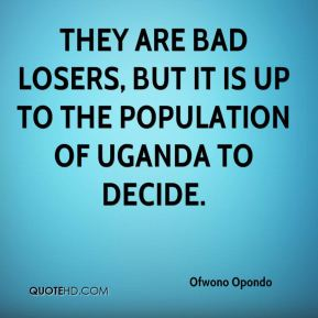 Ofwono Opondo  - They are bad losers, but it is up to the population of Uganda to decide.