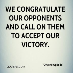Ofwono Opondo  - We congratulate our opponents and call on them to accept our victory.