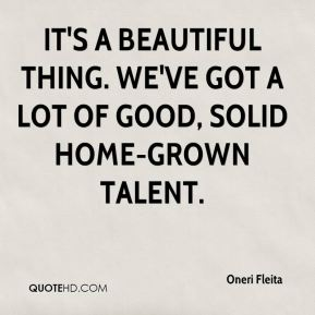 Oneri Fleita  - It's a beautiful thing. We've got a lot of good, solid home-grown talent.