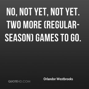 Orlandor Westbrooks  - No, not yet, not yet. Two more (regular-season) games to go.