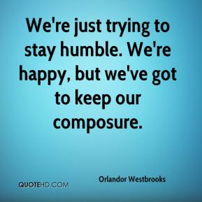 Orlandor Westbrooks  - We're just trying to stay humble. We're happy, but we've got to keep our composure.