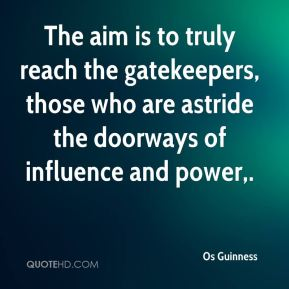 Os Guinness  - The aim is to truly reach the gatekeepers, those who are astride the doorways of influence and power.