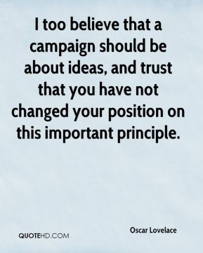 I too believe that a campaign should be about ideas, and trust that you have not changed your position on this important principle.