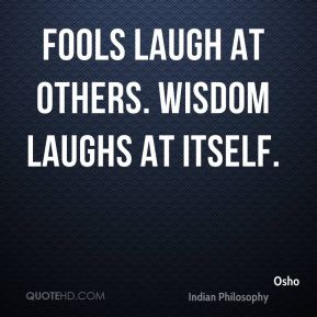 Osho  - Fools laugh at others. Wisdom laughs at itself.