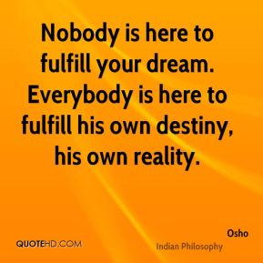 Osho  - Nobody is here to fulfill your dream. Everybody is here to fulfill his own destiny, his own reality.