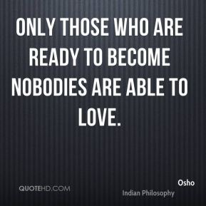 Only those who are ready to become nobodies are able to love.