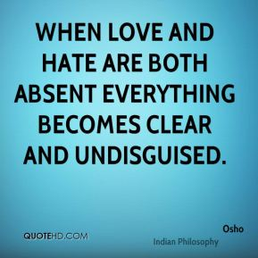 Osho  - When love and hate are both absent everything becomes clear and undisguised.