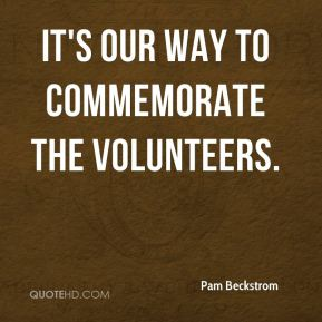 Pam Beckstrom  - It's our way to commemorate the volunteers.