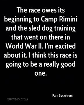 Pam Beckstrom  - The race owes its beginning to Camp Rimini and the sled dog training that went on there in World War II. I'm excited about it. I think this race is going to be a really good one.