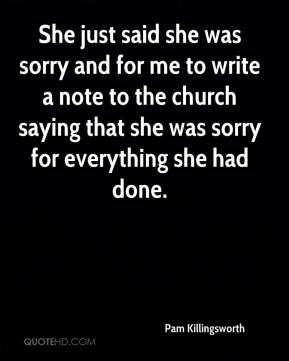 She just said she was sorry and for me to write a note to the church saying that she was sorry for everything she had done.