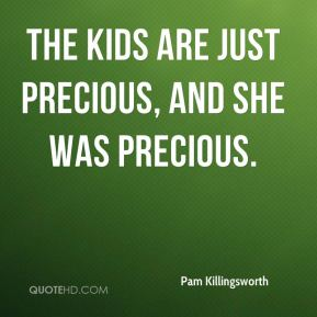 Pam Killingsworth  - The kids are just precious, and she was precious.