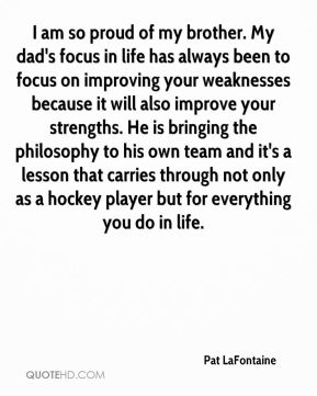 Pat LaFontaine  - I am so proud of my brother. My dad's focus in life has always been to focus on improving your weaknesses because it will also improve your strengths. He is bringing the philosophy to his own team and it's a lesson that carries through not only as a hockey player but for everything you do in life.