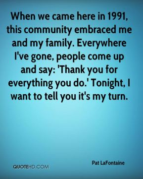 When we came here in 1991, this community embraced me and my family. Everywhere I've gone, people come up and say: 'Thank you for everything you do.' Tonight, I want to tell you it's my turn.