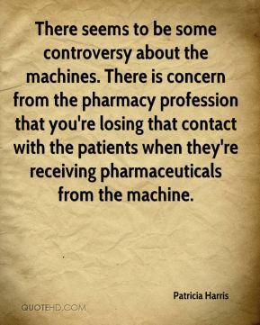 Patricia Harris  - There seems to be some controversy about the machines. There is concern from the pharmacy profession that you're losing that contact with the patients when they're receiving pharmaceuticals from the machine.