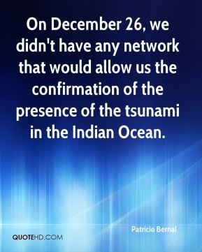 On December 26, we didn't have any network that would allow us the confirmation of the presence of the tsunami in the Indian Ocean.
