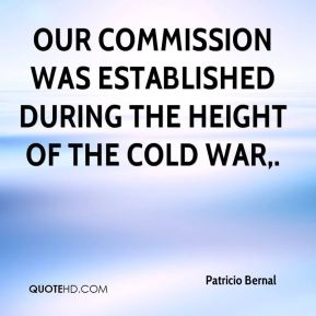 Patricio Bernal  - Our commission was established during the height of the Cold War.
