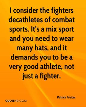 Patrick Freitas  - I consider the fighters decathletes of combat sports. It's a mix sport and you need to wear many hats, and it demands you to be a very good athlete, not just a fighter.
