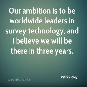 Our ambition is to be worldwide leaders in survey technology, and I believe we will be there in three years.