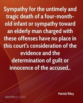 Patrick Riley  - Sympathy for the untimely and tragic death of a four-month-old infant or sympathy toward an elderly man charged with these offenses have no place in this court's consideration of the evidence and the determination of guilt or innocence of the accused.